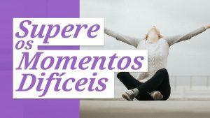 5 Lembretes Que Vão Te Ajudar a Superar Momentos Difíceis (mesmo se você sentir vontade de desistir)