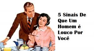 5 Sinais De Que Um Homem é Louco Por Você