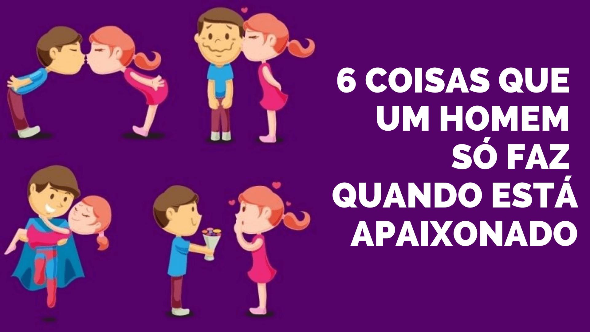 You are currently viewing 6 Coisas Que Um Homem Só Faz Quando Está Apaixonado