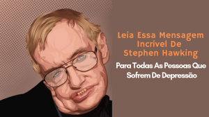 Leia Essa Mensagem Incrível De Stephen Hawking Para Todas As Pessoas Que Sofrem De Depressão