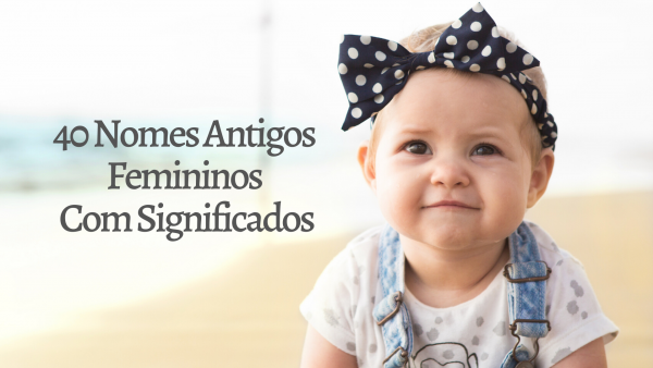 ▷ 40 Nomes Antigos Femininos Com Significados